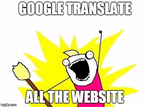 X All The Y Meme | GOOGLE TRANSLATE ALL THE WEBSITE | image tagged in memes,x all the y | made w/ Imgflip meme maker