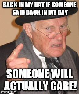 Back In My Day Meme | BACK IN MY DAY IF SOMEONE SAID BACK IN MY DAY SOMEONE WILL ACTUALLY CARE! | image tagged in memes,back in my day | made w/ Imgflip meme maker