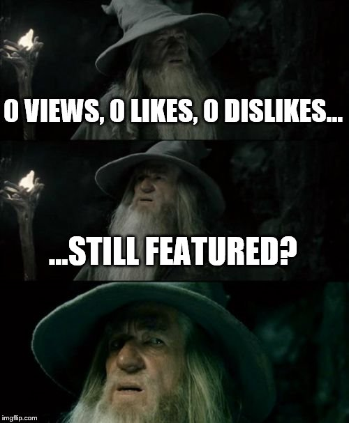 Confused Gandalf Meme | 0 VIEWS, 0 LIKES, 0 DISLIKES... ...STILL FEATURED? | image tagged in memes,confused gandalf | made w/ Imgflip meme maker
