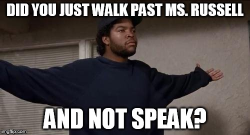 ice cube | DID YOU JUST WALK PAST MS. RUSSELL AND NOT SPEAK? | image tagged in ice cube | made w/ Imgflip meme maker