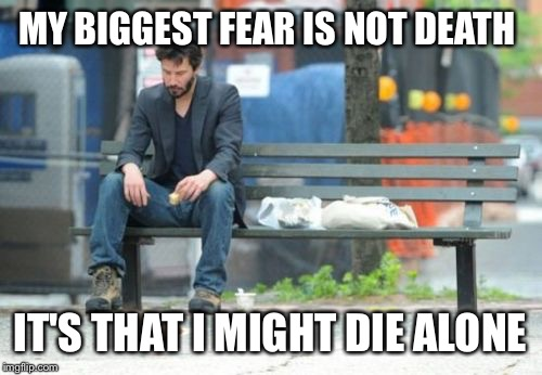 Sad Keanu | MY BIGGEST FEAR IS NOT DEATH IT'S THAT I MIGHT DIE ALONE | image tagged in memes,sad keanu | made w/ Imgflip meme maker