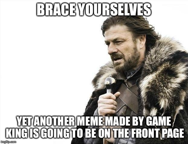 Brace Yourselves X is Coming Meme | BRACE YOURSELVES YET ANOTHER MEME MADE BY GAME KING IS GOING TO BE ON THE FRONT PAGE | image tagged in memes,brace yourselves x is coming | made w/ Imgflip meme maker