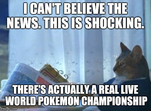 I Should Buy A Boat Cat Meme | I CAN'T BELIEVE THE NEWS. THIS IS SHOCKING. THERE'S ACTUALLY A REAL LIVE WORLD POKEMON CHAMPIONSHIP | image tagged in memes,i should buy a boat cat | made w/ Imgflip meme maker
