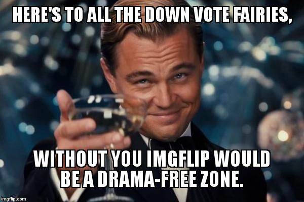 To all the Down Vote Fairies  | HERE'S TO ALL THE DOWN VOTE FAIRIES, WITHOUT YOU IMGFLIP WOULD BE A DRAMA-FREE ZONE. | image tagged in memes,leonardo dicaprio cheers,leonardo dicaprio,down vote fairy,cheers,down vote | made w/ Imgflip meme maker
