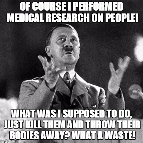 Don't worry, Planned Parenthood. Someone understands you. | OF COURSE I PERFORMED MEDICAL RESEARCH ON PEOPLE! WHAT WAS I SUPPOSED TO DO, JUST KILL THEM AND THROW THEIR BODIES AWAY? WHAT A WASTE! | image tagged in cfk hitler | made w/ Imgflip meme maker