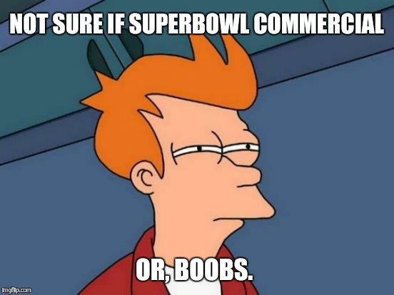 Futurama Fry Meme | NOT SURE IF SUPERBOWL COMMERCIAL OR, BOOBS. | image tagged in memes,futurama fry | made w/ Imgflip meme maker