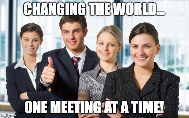 motivated office team | CHANGING THE WORLD... ONE MEETING AT A TIME! | image tagged in motivated office team | made w/ Imgflip meme maker