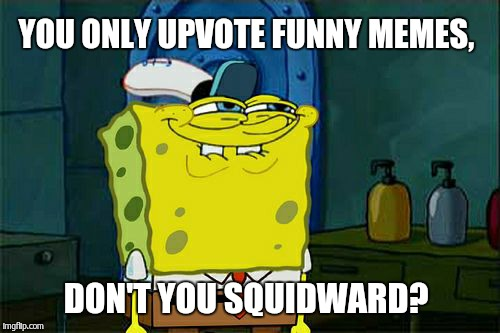 Dont You Squidward Meme | YOU ONLY UPVOTE FUNNY MEMES, DON'T YOU SQUIDWARD? | image tagged in memes,dont you squidward | made w/ Imgflip meme maker