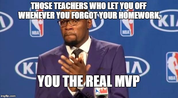 You The Real MVP Meme | THOSE TEACHERS WHO LET YOU OFF WHENEVER YOU FORGOT YOUR HOMEWORK, YOU THE REAL MVP | image tagged in memes,you the real mvp | made w/ Imgflip meme maker