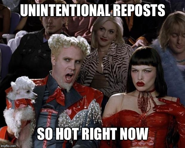 UNINTENTIONAL REPOSTS SO HOT RIGHT NOW | image tagged in memes,mugatu so hot right now | made w/ Imgflip meme maker