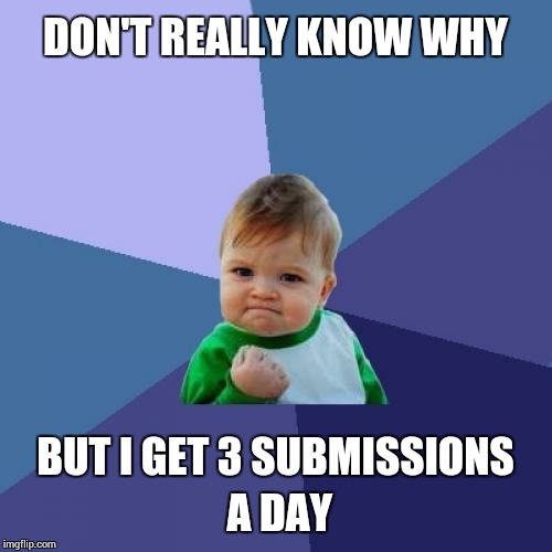 Success Kid Meme | DON'T REALLY KNOW WHY BUT I GET 3 SUBMISSIONS A DAY | image tagged in memes,success kid | made w/ Imgflip meme maker