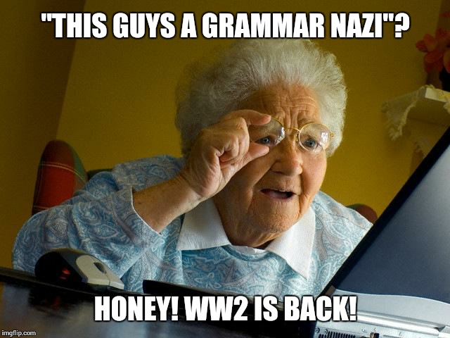 "Grandma Finds The Internet Meme | ""THIS GUYS A GRAMMAR NAZI""? HONEY! WW2 IS BACK! 