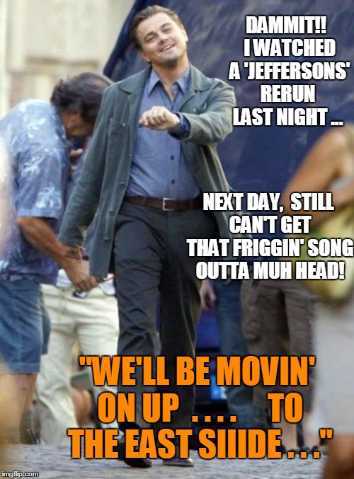 "Dicaprio walking | DAMMIT!!  I WATCHED  A 'JEFFERSONS' RERUN LAST NIGHT ... NEXT DAY,  STILL CAN'T GET THAT FRIGGIN' SONG OUTTA MUH HEAD! ""WE'LL BE MOVIN' ON U 