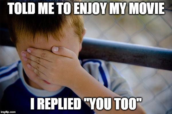 "while buying movie tickets...... | TOLD ME TO ENJOY MY MOVIE I REPLIED ""YOU TOO"" 