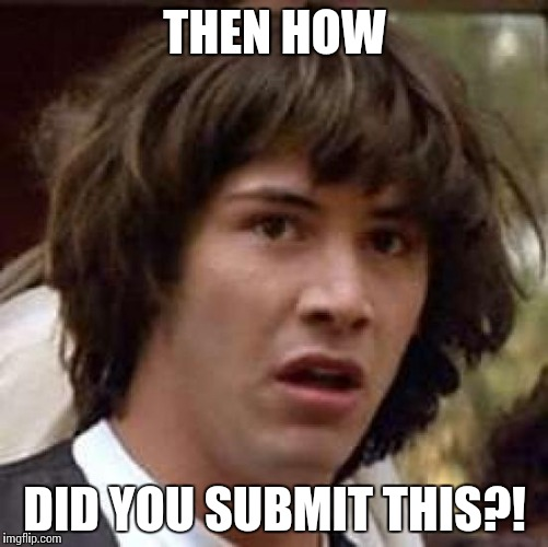 Conspiracy Keanu Meme | THEN HOW DID YOU SUBMIT THIS?! | image tagged in memes,conspiracy keanu | made w/ Imgflip meme maker