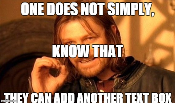 One Does Not Simply | ONE DOES NOT SIMPLY, THEY CAN ADD ANOTHER TEXT BOX KNOW THAT | image tagged in memes,one does not simply | made w/ Imgflip meme maker
