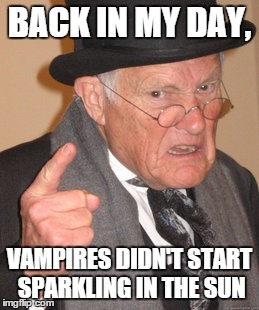 Back In My Day | BACK IN MY DAY, VAMPIRES DIDN'T START SPARKLING IN THE SUN | image tagged in memes,back in my day | made w/ Imgflip meme maker