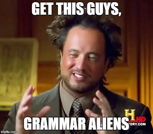 Ancient Aliens Meme | GET THIS GUYS, GRAMMAR ALIENS | image tagged in memes,ancient aliens | made w/ Imgflip meme maker