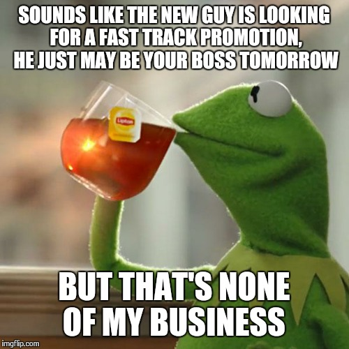 But Thats None Of My Business Meme | SOUNDS LIKE THE NEW GUY IS LOOKING FOR A FAST TRACK PROMOTION, HE JUST MAY BE YOUR BOSS TOMORROW BUT THAT'S NONE OF MY BUSINESS | image tagged in memes,but thats none of my business,kermit the frog | made w/ Imgflip meme maker