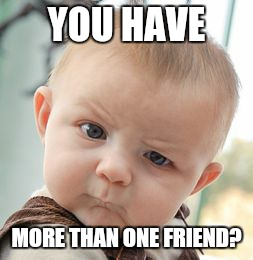 Skeptical Baby Meme | YOU HAVE MORE THAN ONE FRIEND? | image tagged in memes,skeptical baby | made w/ Imgflip meme maker