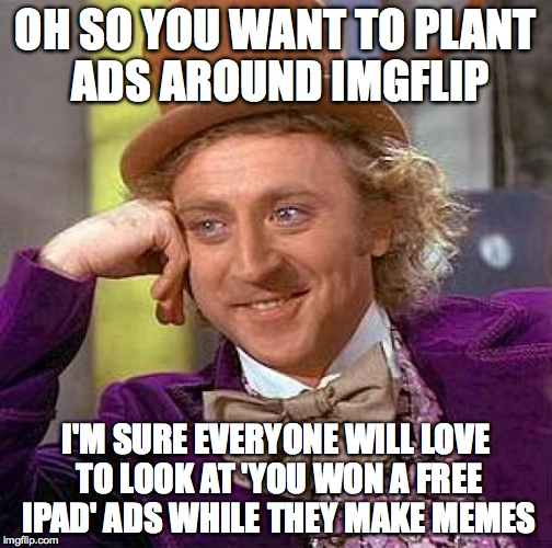 Creepy Condescending Wonka Meme | OH SO YOU WANT TO PLANT ADS AROUND IMGFLIP I'M SURE EVERYONE WILL LOVE TO LOOK AT 'YOU WON A FREE IPAD' ADS WHILE THEY MAKE MEMES | image tagged in memes,creepy condescending wonka | made w/ Imgflip meme maker