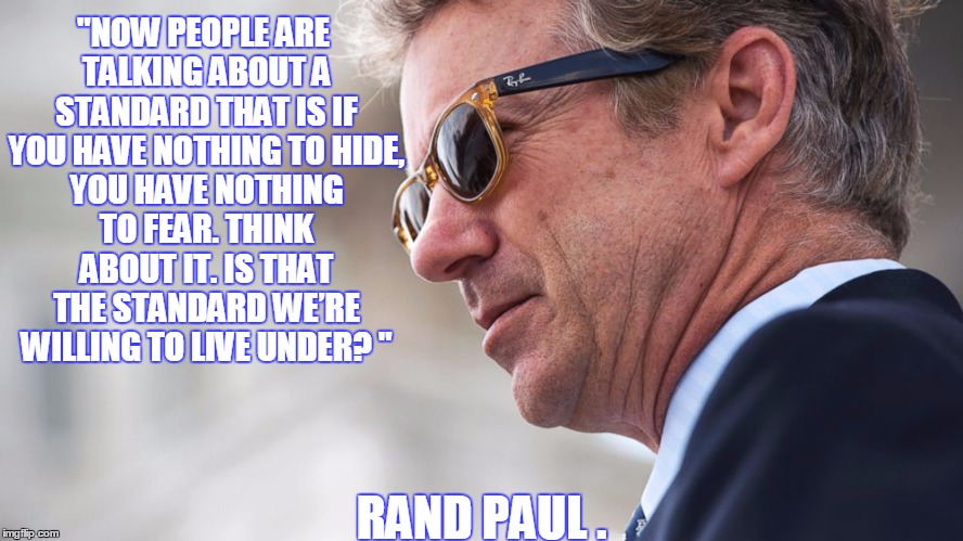 """NOW PEOPLE ARE TALKING ABOUT A STANDARD THAT IS IF YOU HAVE NOTHING TOHIDE, YOU HAVE NOTHING TO FEAR. THINK ABOUT IT. IS THAT THE STANDARD 