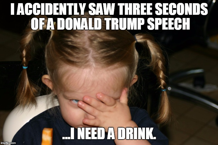 I ACCIDENTLY SAW THREE SECONDS OF A DONALD TRUMP SPEECH ...I NEED A DRINK. | image tagged in i just can't right now | made w/ Imgflip meme maker