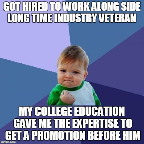 Success Kid Meme | GOT HIRED TO WORK ALONG SIDE LONG TIME INDUSTRY VETERAN MY COLLEGE EDUCATION GAVE ME THE EXPERTISE TO GET A PROMOTION BEFORE HIM | image tagged in memes,success kid | made w/ Imgflip meme maker
