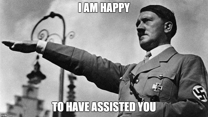 Heil Hitler | I AM HAPPY TO HAVE ASSISTED YOU | image tagged in heil hitler | made w/ Imgflip meme maker