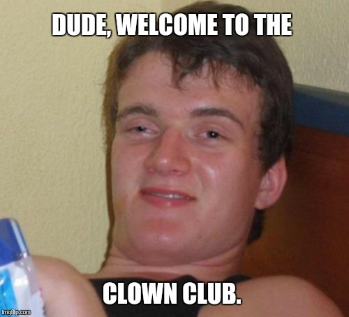 10 Guy Meme | DUDE, WELCOME TO THE CLOWN CLUB. | image tagged in memes,10 guy | made w/ Imgflip meme maker