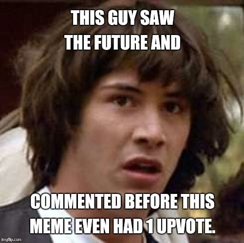 Conspiracy Keanu Meme | THIS GUY SAW THE FUTURE AND COMMENTED BEFORE THIS MEME EVEN HAD 1 UPVOTE. | image tagged in memes,conspiracy keanu | made w/ Imgflip meme maker