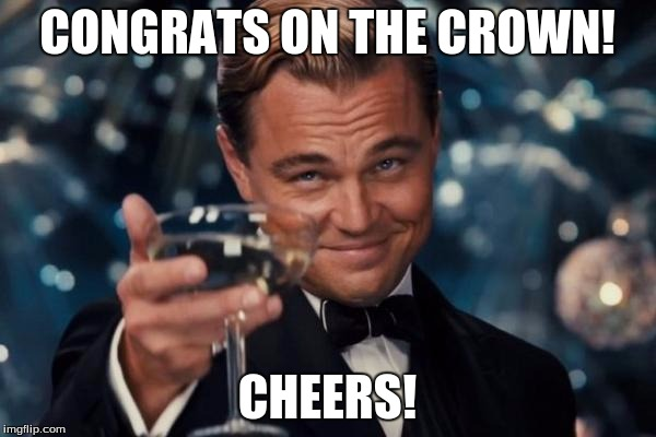 Leonardo Dicaprio Cheers Meme | CONGRATS ON THE CROWN! CHEERS! | image tagged in memes,leonardo dicaprio cheers | made w/ Imgflip meme maker