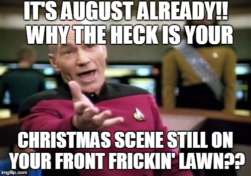 Christmas Music In August.To All Those People Playing Christmas Music Its Freaking