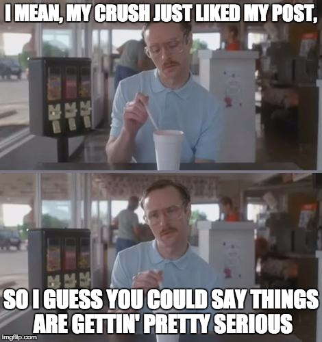 Kip Pretty Serious | I MEAN, MY CRUSH JUST LIKED MY POST, SO I GUESS YOU COULD SAY THINGS ARE GETTIN' PRETTY SERIOUS | image tagged in kip pretty serious | made w/ Imgflip meme maker