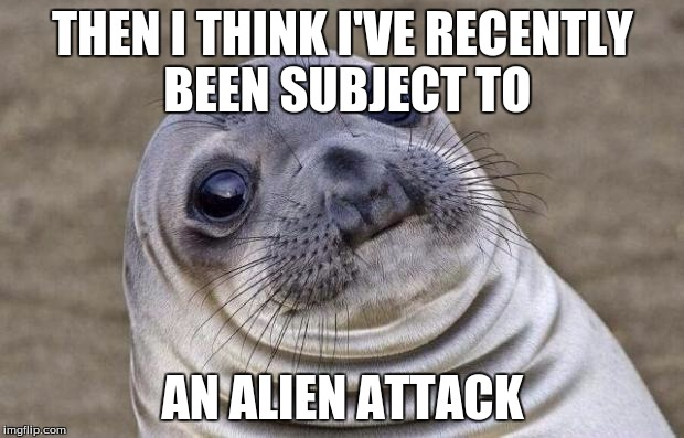 Awkward Moment Sealion Meme | THEN I THINK I'VE RECENTLY BEEN SUBJECT TO AN ALIEN ATTACK | image tagged in memes,awkward moment sealion | made w/ Imgflip meme maker
