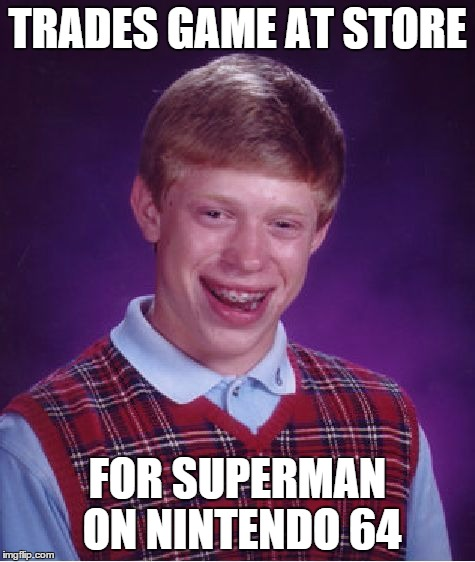 Bad Luck Brian Meme | TRADES GAME AT STORE FOR SUPERMAN ON NINTENDO 64 | image tagged in memes,bad luck brian | made w/ Imgflip meme maker