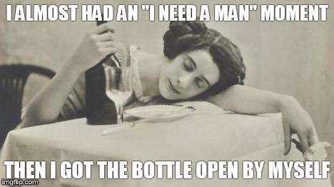 "wine69 | I ALMOST HAD AN ""I NEED A MAN"" MOMENT THEN I GOT THE BOTTLE OPEN BY MYSELF 