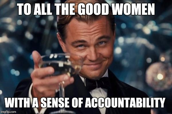 Leonardo Dicaprio Cheers Meme | TO ALL THE GOOD WOMEN WITH A SENSE OF ACCOUNTABILITY | image tagged in memes,leonardo dicaprio cheers | made w/ Imgflip meme maker