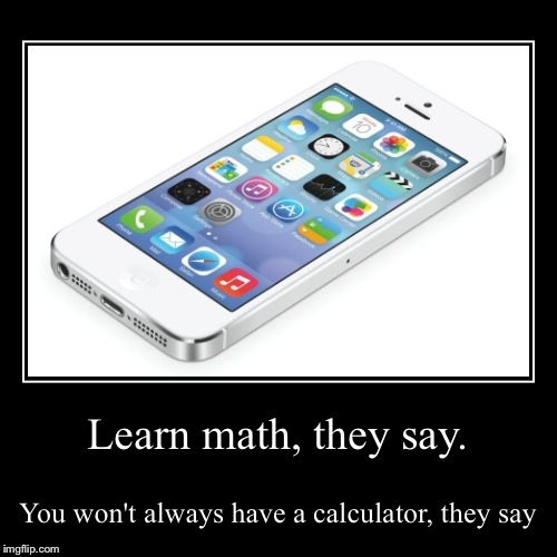 Learn math, they say. | You won't always have a calculator, they say | image tagged in funny,demotivationals | made w/ Imgflip demotivational maker