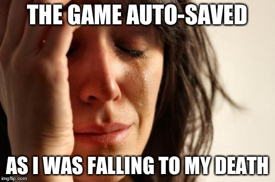 First World Problems Meme | THE GAME AUTO-SAVED AS I WAS FALLING TO MY DEATH | image tagged in memes,first world problems | made w/ Imgflip meme maker