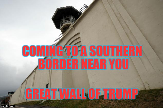 Great Wall of Trump | COMING TO A SOUTHERN BORDER NEAR YOU GREAT WALL OF TRUMP | image tagged in great wall of trump,trump,immigration,border,political,meme | made w/ Imgflip meme maker