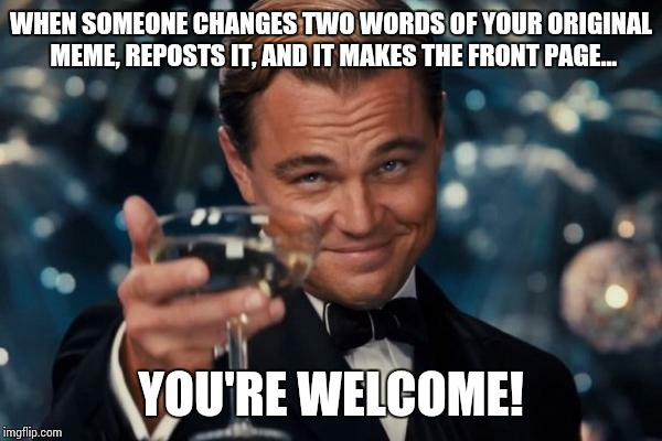 Leonardo Dicaprio Cheers Meme | WHEN SOMEONE CHANGES TWO WORDS OF YOUR ORIGINAL MEME, REPOSTS IT, AND IT MAKES THE FRONT PAGE... YOU'RE WELCOME! | image tagged in memes,leonardo dicaprio cheers | made w/ Imgflip meme maker