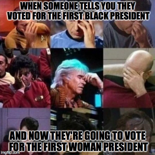 THOSE ARE QUALIFICATIONS? | WHEN SOMEONE TELLS YOU THEY VOTED FOR THE FIRST BLACK PRESIDENT AND NOW THEY'RE GOING TO VOTE FOR THE FIRST WOMAN PRESIDENT | image tagged in star trek face palm | made w/ Imgflip meme maker