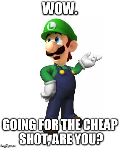 Logic Luigi | WOW. GOING FOR THE CHEAP SHOT, ARE YOU? | image tagged in logic luigi | made w/ Imgflip meme maker