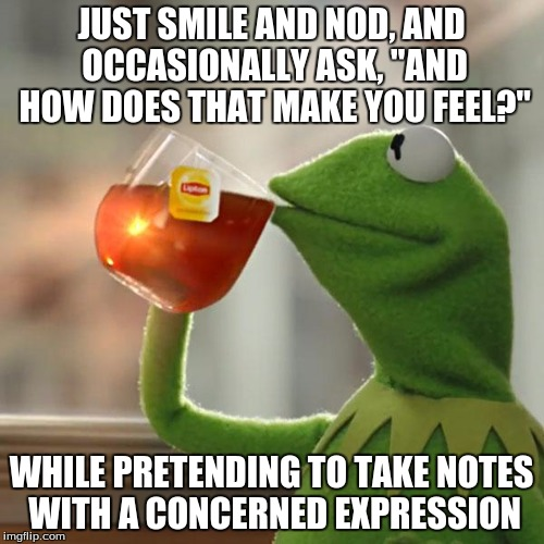 "But That's None Of My Business Meme | JUST SMILE AND NOD, AND OCCASIONALLY ASK, ""AND HOW DOES THAT MAKE YOU FEEL?"" WHILE PRETENDING TO TAKE NOTES WITH A CONCERNED EXPRESSION 