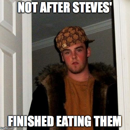 Scumbag Steve Meme | NOT AFTER STEVES' FINISHED EATING THEM | image tagged in memes,scumbag steve | made w/ Imgflip meme maker