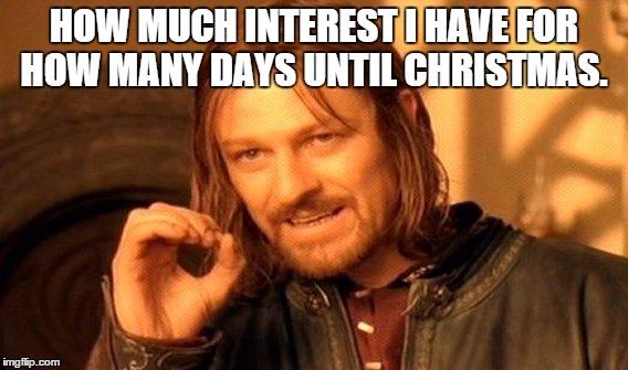 How Many Days Till Christmas Meme.Zero Interest Imgflip
