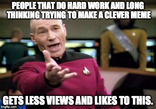Picard Wtf Meme | PEOPLE THAT DO HARD WORK AND LONG THINKING TRYING TO MAKE A CLEVER MEME GETS LESS VIEWS AND LIKES TO THIS. | image tagged in memes,picard wtf | made w/ Imgflip meme maker