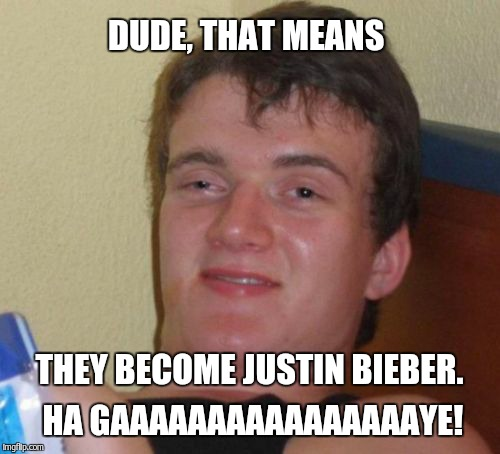 10 Guy Meme | DUDE, THAT MEANS THEY BECOME JUSTIN BIEBER. HA GAAAAAAAAAAAAAAAAYE! | image tagged in memes,10 guy | made w/ Imgflip meme maker