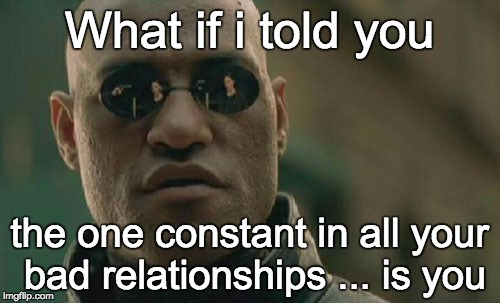 Matrix Morpheus Meme | What if i told you the one constant in all your bad relationships ... is you | image tagged in memes,matrix morpheus | made w/ Imgflip meme maker